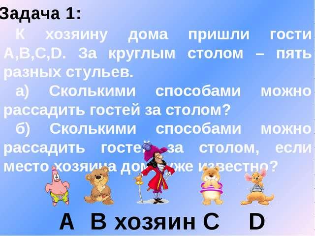 Задача 1: К хозяину дома пришли гости A,B,C,D. За круглым столом – пять разны...