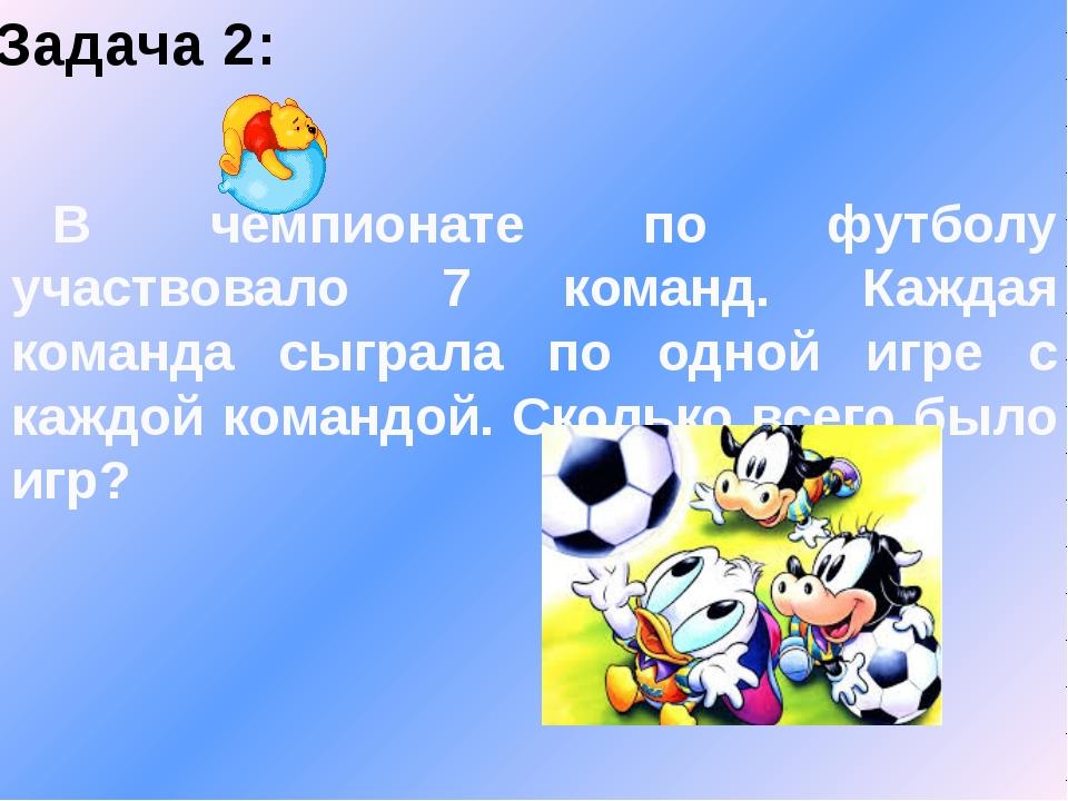 Задача 2: В чемпионате по футболу участвовало 7 команд. Каждая команда сыграл...