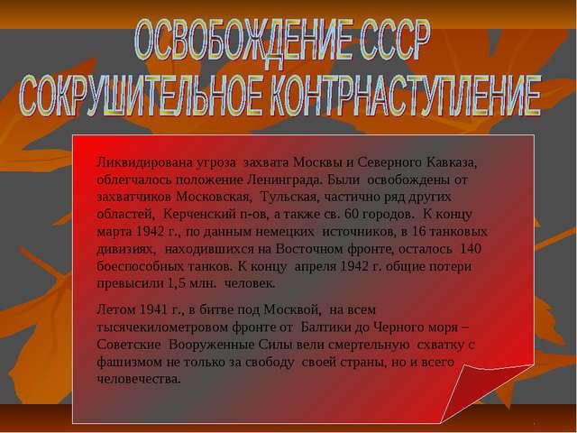 Ликвидирована угроза захвата Москвы и Северного Кавказа, облегчалось положени...