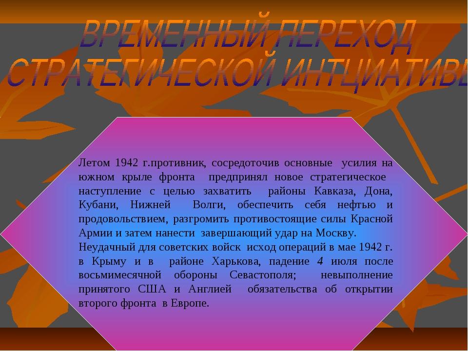 Летом 1942 г.противник, сосредоточив основные усилия на южном крыле фронта пр...