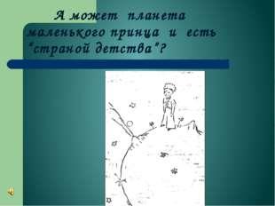 """А может планета маленького принца и есть """"страной детства""""?"""