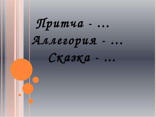 Притча - … Аллегория - … Сказка - ...