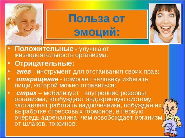 Польза от эмоций: Положительные - улучшают жизнедеятельность организма. Отриц...