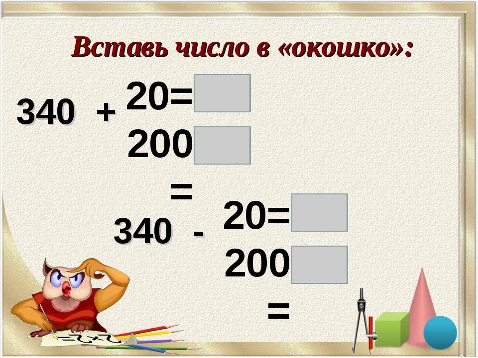 Вставь число в «окошко»: 340 + 20= 200= 340 - 20= 200=