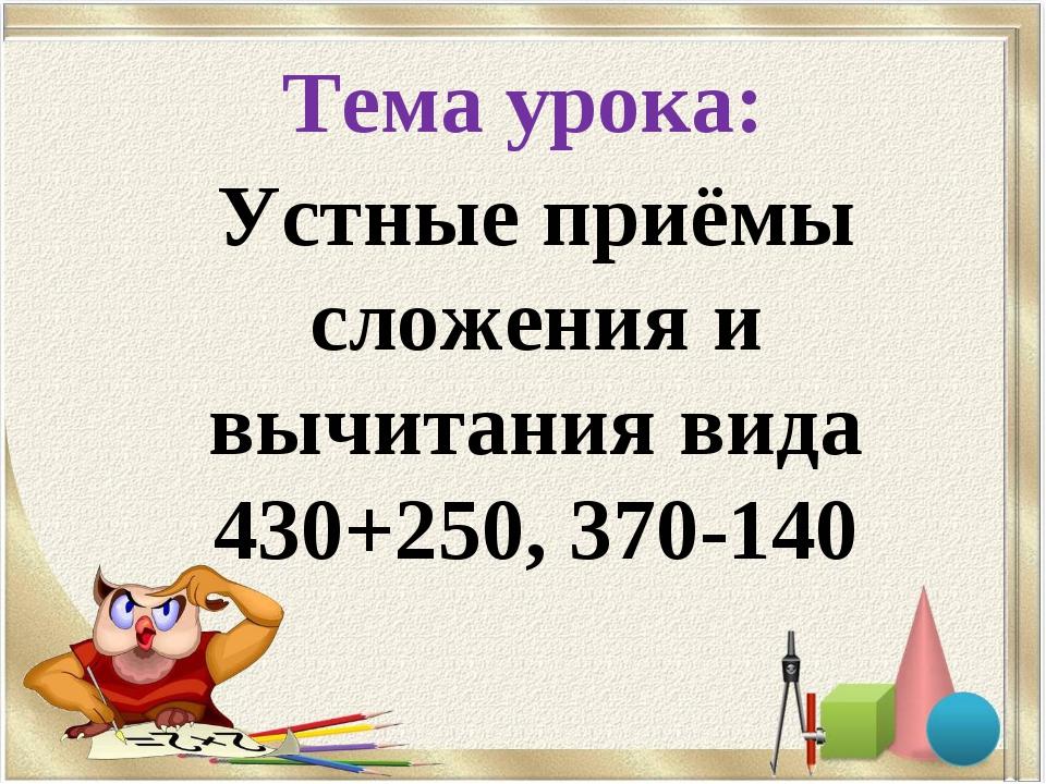 Тема урока: Устные приёмы сложения и вычитания вида 430+250, 370-140