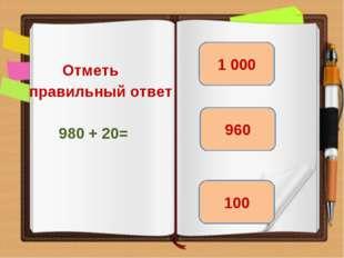 Отметь правильный ответ 980 + 20= 1 000 100 960