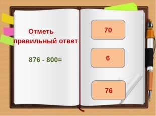 Отметь правильный ответ 876 - 800= 76 70 6