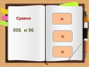 Сравни 906 и 96 > = <