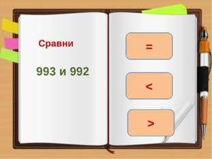 Сравни 993 и 992 > = <