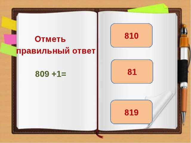 Отметь правильный ответ 809 +1= 810 819 81