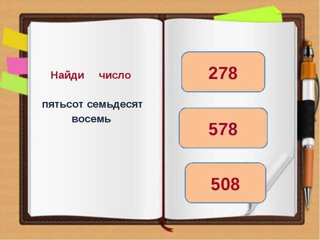 Найди число пятьсот семьдесят восемь 578 508 278