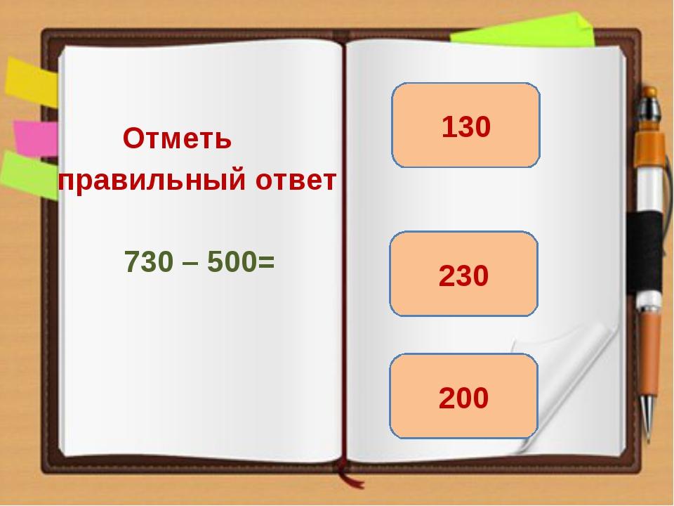 Отметь правильный ответ 730 – 500= 230 200 130