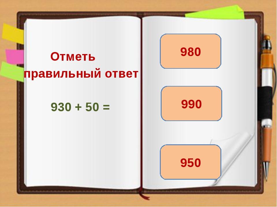 Отметь правильный ответ 930 + 50 = 980 950 990