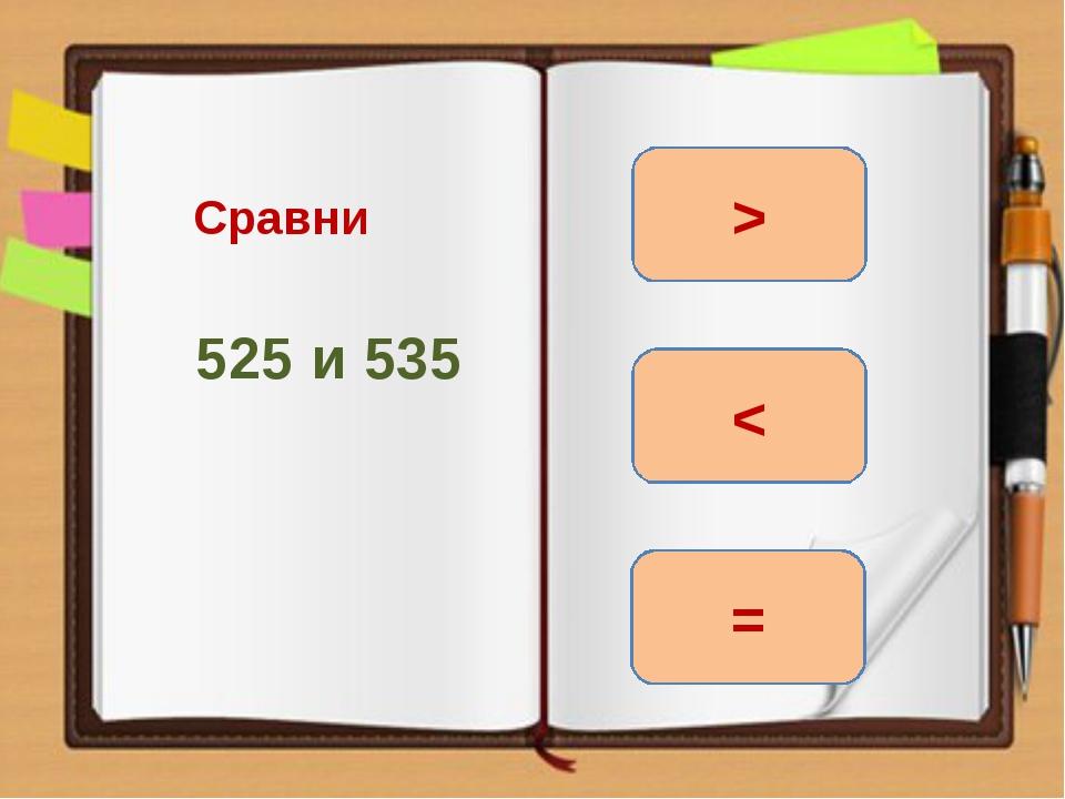 Сравни 525 и 535 < = >