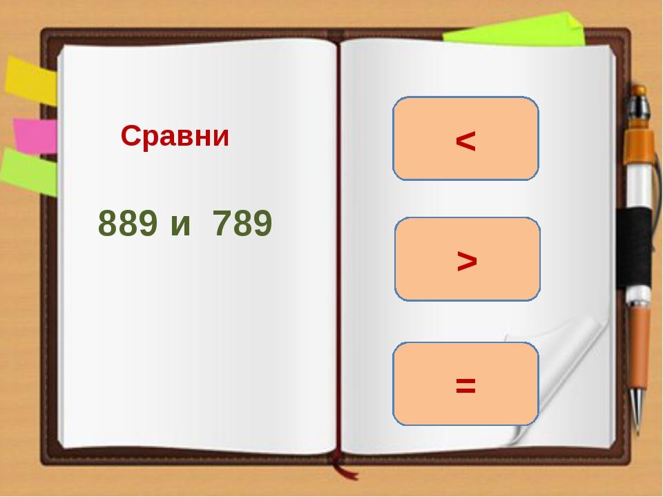 Сравни 889 и 789 > = <