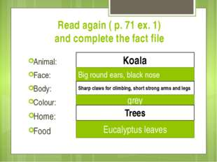 Read again ( p. 71 ex. 1) and complete the fact file Animal: Face: Body: Colo