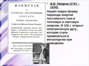 В.В. Петров (1761 – 1834). Нашёл новую форму перехода энергии постоянного ток