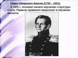 Павел Петрович Аносов (1799 – 1851). В 1831 г. положил начало изучению структ
