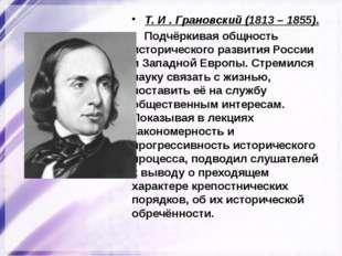 Т. И . Грановский (1813 – 1855). Подчёркивая общность исторического развития