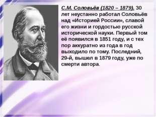 С.М. Соловьёв (1820 – 1879). 30 лет неустанно работал Соловьёв над «Историей