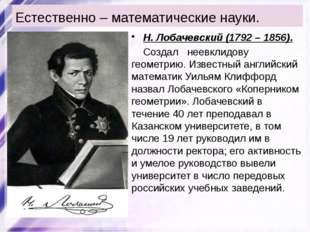 Естественно – математические науки. Н. Лобачевский (1792 – 1856). Создал неев