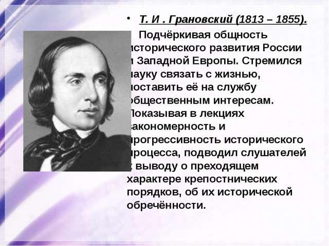 Т. И . Грановский (1813 – 1855). Подчёркивая общность исторического развития...