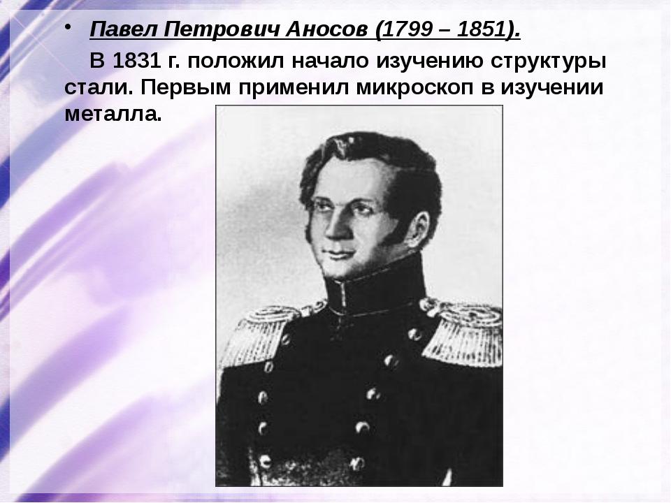 Павел Петрович Аносов (1799 – 1851). В 1831 г. положил начало изучению структ...