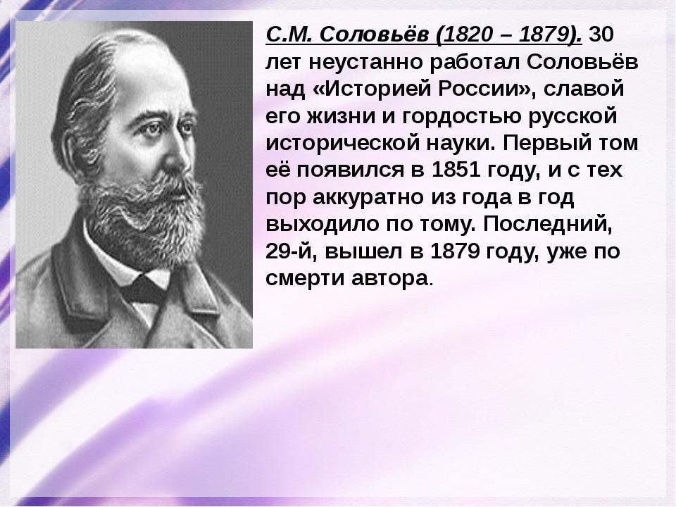 С.М. Соловьёв (1820 – 1879). 30 лет неустанно работал Соловьёв над «Историей...