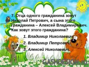 7. Отца одного гражданина зовут Николай Петрович, а сына этого гражданина – А