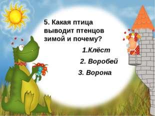 5. Какая птица выводит птенцов зимой и почему? 1.Клёст 2. Воробей 3. Ворона