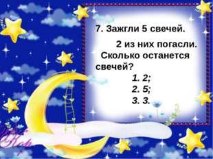 7. Зажгли 5 свечей. 2 из них погасли. Сколько останется свечей? 1. 2; 2. 5;