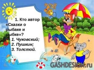 1. Кто автор «Сказки о рыбаке и рыбке»?  1. Чуковский;  2. Пушкин;  3. То
