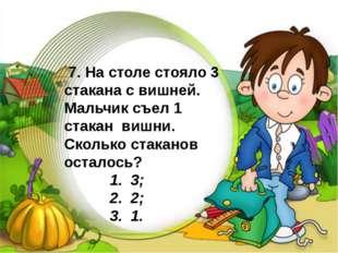 7. На столе стояло 3 стакана с вишней. Мальчик съел 1 стакан вишни. Скольк