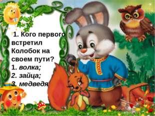 . 1. Кого первого встретил Колобок на своем пути? 1. волка; 2. зайца; 3. мед