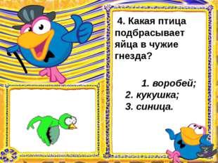 4. Какая птица подбрасывает яйца в чужие гнезда?  1. воробей; 2. кукушка;