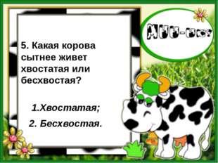 5. Какая корова сытнее живет хвостатая или бесхвостая? 1.Хвостатая; 2. Бесхв