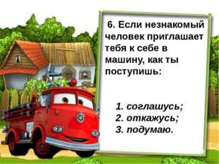 6. Если незнакомый человек приглашает тебя к себе в машину, как ты поступишь