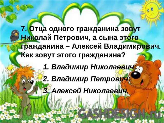 7. Отца одного гражданина зовут Николай Петрович, а сына этого гражданина – А...