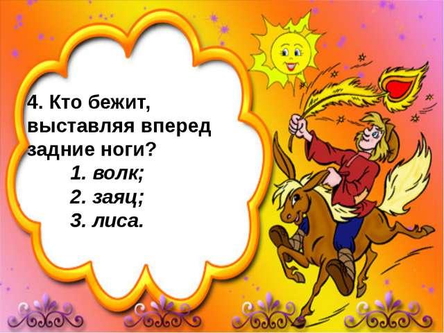 4. Кто бежит, выставляя вперед задние ноги? 1. волк; 2. заяц; 3. лиса.