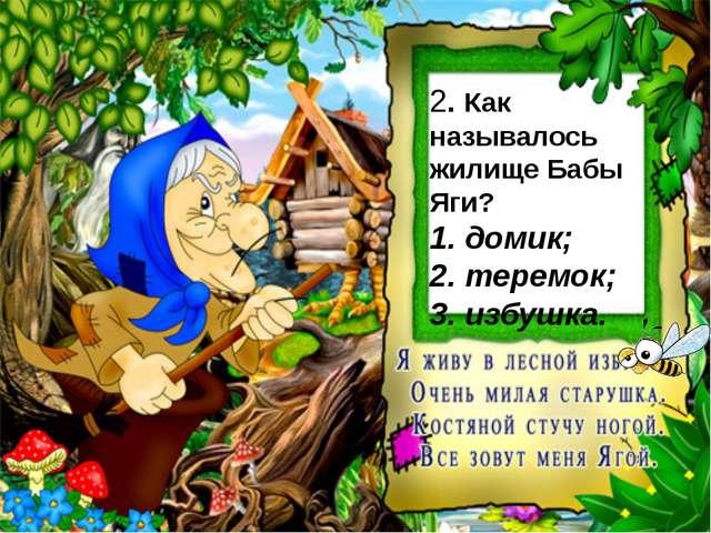 2. Как называлось жилище Бабы Яги? 1. домик; 2. теремок; 3. избушка.