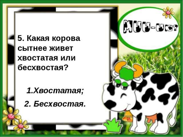 5. Какая корова сытнее живет хвостатая или бесхвостая? 1.Хвостатая; 2. Бесхв...