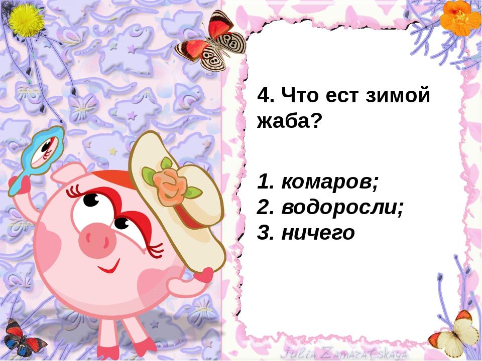 4. Что ест зимой жаба? 1. комаров; 2. водоросли; 3. ничего