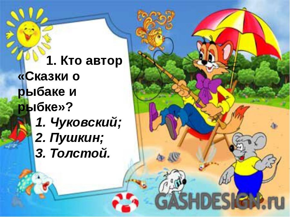 1. Кто автор «Сказки о рыбаке и рыбке»?  1. Чуковский;  2. Пушкин;  3. То...