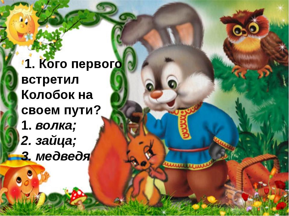 . 1. Кого первого встретил Колобок на своем пути? 1. волка; 2. зайца; 3. мед...