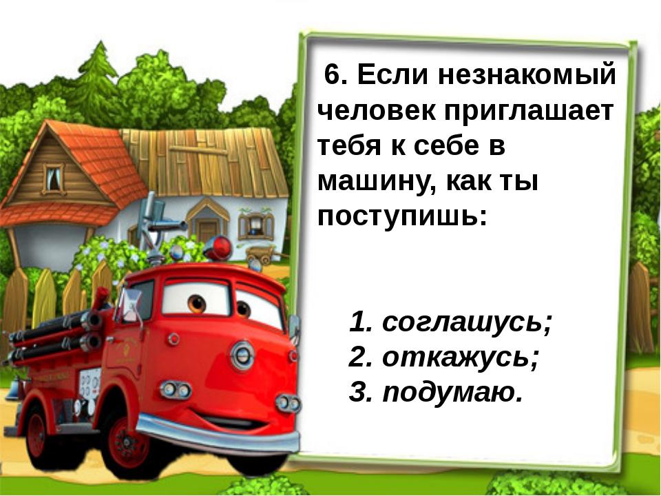 6. Если незнакомый человек приглашает тебя к себе в машину, как ты поступишь...