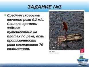 ЗАДАНИЕ №3 Средняя скорость течения реки 0,3 м/с. Сколько времени займет путе