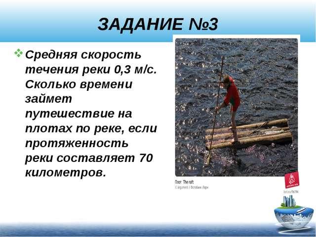 ЗАДАНИЕ №3 Средняя скорость течения реки 0,3 м/с. Сколько времени займет путе...