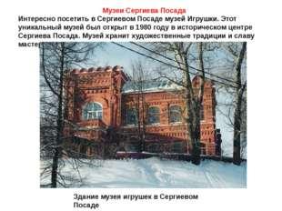 Музеи Сергиева Посада Интересно посетить в Сергиевом Посаде музей Игрушки. Эт