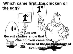Which came first, the chicken or the egg? Answer: Recent studies show that t