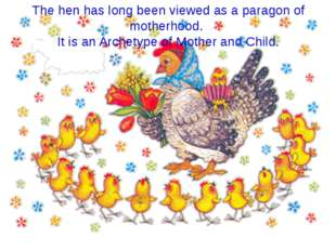 The hen has long been viewed as a paragon of motherhood. It is an Archetype o
